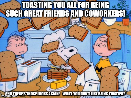 snoopy | TOASTING YOU ALL FOR BEING SUCH GREAT FRIENDS AND COWORKERS! AND THERE'S THOSE LOOKS AGAIN!    WHAT, YOU DON'T LIKE BEING TOASTED? | image tagged in snoopy | made w/ Imgflip meme maker
