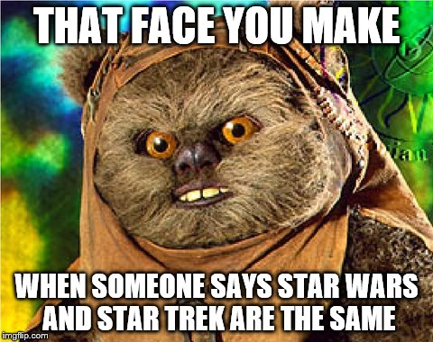 They're not the same, people! | THAT FACE YOU MAKE WHEN SOMEONE SAYS STAR WARS AND STAR TREK ARE THE SAME | image tagged in angry ewok,star trek week | made w/ Imgflip meme maker