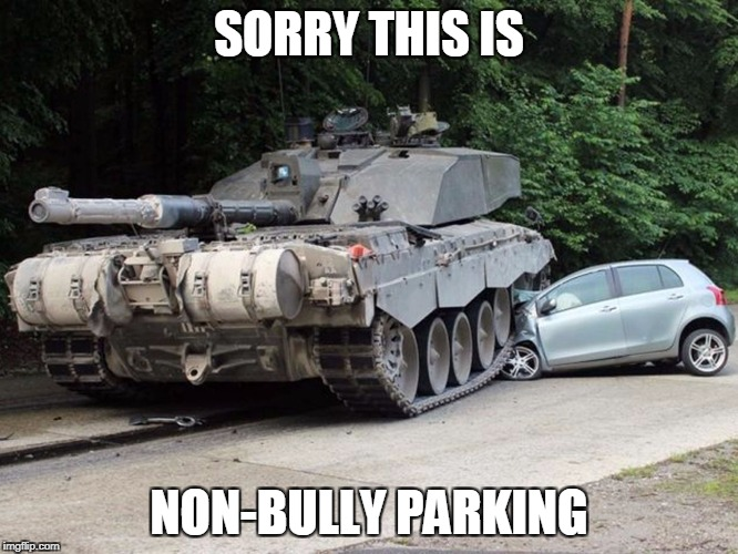 cartank | SORRY THIS IS NON-BULLY PARKING | image tagged in cartank | made w/ Imgflip meme maker