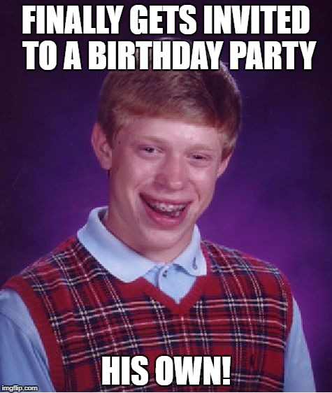 Bad Luck Brian Meme | FINALLY GETS INVITED TO A BIRTHDAY PARTY HIS OWN! | image tagged in memes,bad luck brian | made w/ Imgflip meme maker