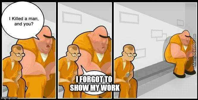 prisoners blank | I FORGOT TO SHOW MY WORK | image tagged in prisoners blank | made w/ Imgflip meme maker