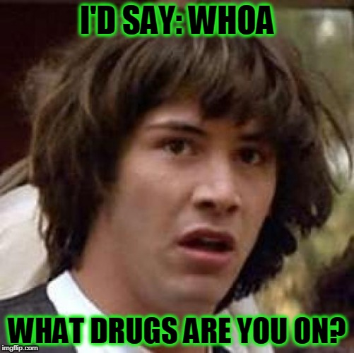 Conspiracy Keanu Meme | I'D SAY: WHOA WHAT DRUGS ARE YOU ON? | image tagged in memes,conspiracy keanu | made w/ Imgflip meme maker