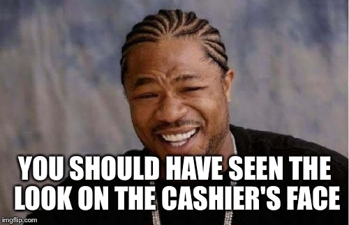 Yo Dawg Heard You Meme | YOU SHOULD HAVE SEEN THE LOOK ON THE CASHIER'S FACE | image tagged in memes,yo dawg heard you | made w/ Imgflip meme maker