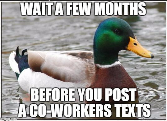 Actual Advice Mallard Meme | WAIT A FEW MONTHS BEFORE YOU POST A CO-WORKERS TEXTS | image tagged in memes,actual advice mallard,AdviceAnimals | made w/ Imgflip meme maker