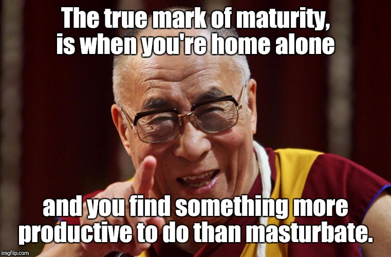Dali Lama | The true mark of maturity, is when you're home alone and you find something more productive to do than masturbate. | image tagged in dali lama | made w/ Imgflip meme maker