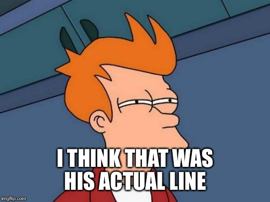 Futurama Fry Meme | I THINK THAT WAS HIS ACTUAL LINE | image tagged in memes,futurama fry | made w/ Imgflip meme maker