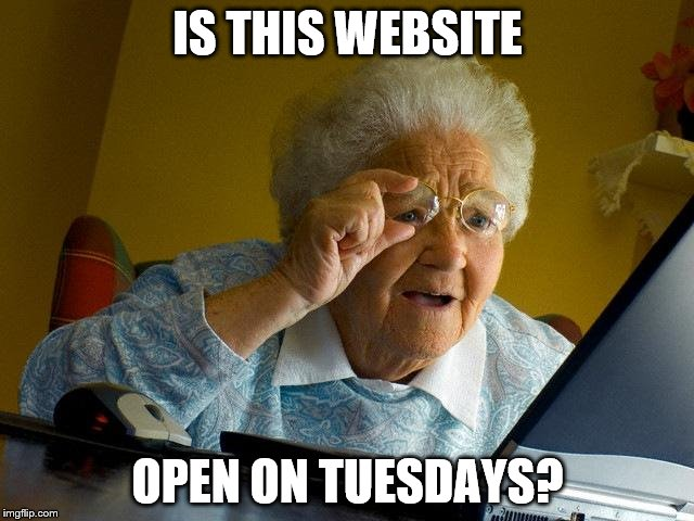 Grandma Finds The Internet Meme | IS THIS WEBSITE OPEN ON TUESDAYS? | image tagged in memes,grandma finds the internet | made w/ Imgflip meme maker