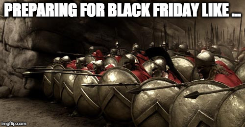 300 Spartans Phalanx | PREPARING FOR BLACK FRIDAY LIKE ... | image tagged in 300 spartans phalanx | made w/ Imgflip meme maker