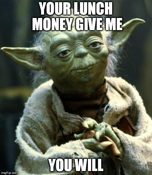 Star Wars Yoda Meme | YOUR LUNCH MONEY GIVE ME YOU WILL | image tagged in memes,star wars yoda | made w/ Imgflip meme maker