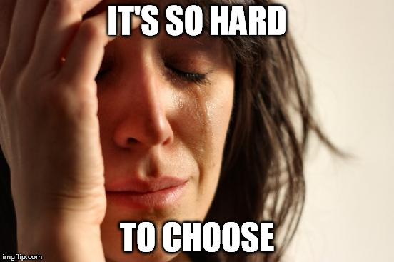 First World Problems Meme | IT'S SO HARD TO CHOOSE | image tagged in memes,first world problems | made w/ Imgflip meme maker