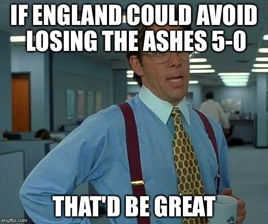 That Would Be Great Meme | IF ENGLAND COULD AVOID LOSING THE ASHES 5-0 THAT'D BE GREAT | image tagged in memes,that would be great | made w/ Imgflip meme maker
