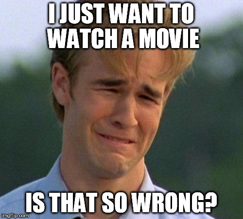 I JUST WANT TO WATCH A MOVIE IS THAT SO WRONG? | made w/ Imgflip meme maker