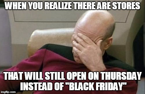 "Captain Picard Facepalm Meme | WHEN YOU REALIZE THERE ARE STORES THAT WILL STILL OPEN ON THURSDAY INSTEAD OF ""BLACK FRIDAY"" 