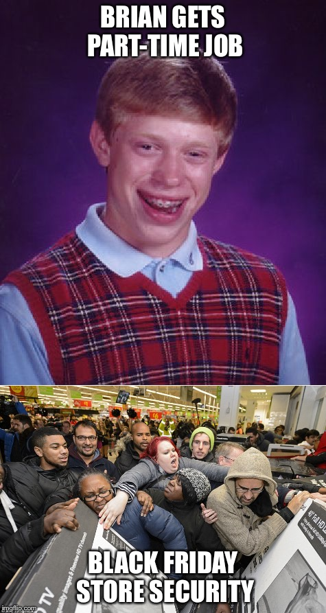 No thanks | BRIAN GETS PART-TIME JOB BLACK FRIDAY STORE SECURITY | image tagged in bad luck brian,black friday | made w/ Imgflip meme maker