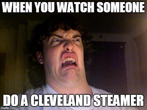 Oh No Meme | WHEN YOU WATCH SOMEONE DO A CLEVELAND STEAMER | image tagged in memes,oh no | made w/ Imgflip meme maker