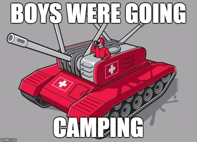BOYS WERE GOING CAMPING | image tagged in swiss tank | made w/ Imgflip meme maker