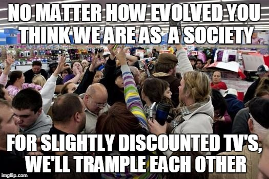 NO MATTER HOW EVOLVED YOU THINK WE ARE AS  A SOCIETY FOR SLIGHTLY DISCOUNTED TV'S, WE'LL TRAMPLE EACH OTHER | image tagged in black friday | made w/ Imgflip meme maker