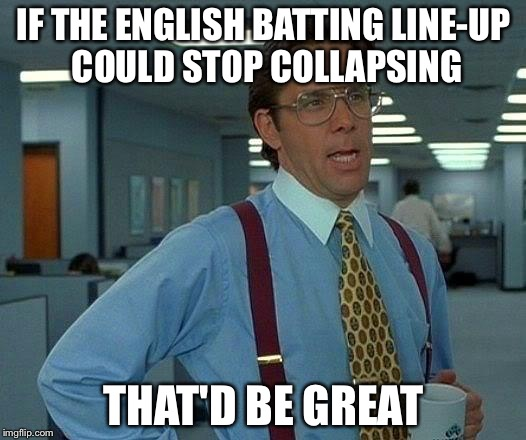 That Would Be Great Meme | IF THE ENGLISH BATTING LINE-UP COULD STOP COLLAPSING THAT'D BE GREAT | image tagged in memes,that would be great | made w/ Imgflip meme maker