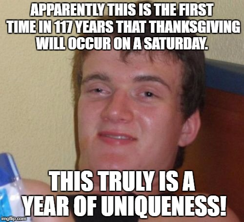 Happy Thanksgiving! | APPARENTLY THIS IS THE FIRST TIME IN 117 YEARS THAT THANKSGIVING WILL OCCUR ON A SATURDAY. THIS TRULY IS A YEAR OF UNIQUENESS! | image tagged in memes,10 guy | made w/ Imgflip meme maker