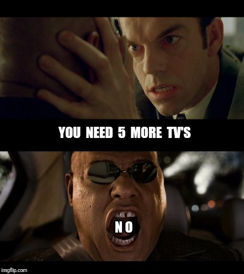 Red Pill Friday | YOU  NEED  5  MORE  TV'S N O | image tagged in matrix,black friday,holiday shopping,the 100 | made w/ Imgflip meme maker