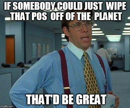 That Would Be Great Meme | IF SOMEBODY COULD JUST  WIPE THAT POS  OFF OF THE  PLANET THAT'D BE GREAT | image tagged in memes,that would be great | made w/ Imgflip meme maker