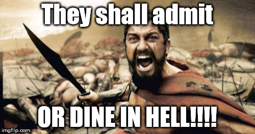 ADMIT YOUR SINS! | They shall admit OR DINE IN HELL!!!! | image tagged in memes,sparta leonidas | made w/ Imgflip meme maker
