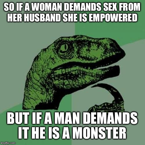 Philosoraptor Meme | SO IF A WOMAN DEMANDS SEX FROM HER HUSBAND SHE IS EMPOWERED BUT IF A MAN DEMANDS IT HE IS A MONSTER | image tagged in memes,philosoraptor | made w/ Imgflip meme maker