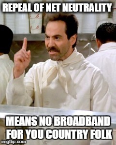 No Soup For You | REPEAL OF NET NEUTRALITY MEANS NO BROADBAND FOR YOU COUNTRY FOLK | image tagged in no soup for you | made w/ Imgflip meme maker