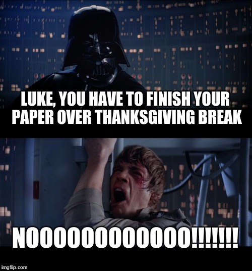 Star Wars No Meme | LUKE, YOU HAVE TO FINISH YOUR PAPER OVER THANKSGIVING BREAK NOOOOOOOOOOOO!!!!!!! | image tagged in memes,star wars no | made w/ Imgflip meme maker