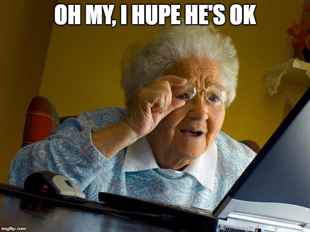 Grandma Finds The Internet Meme | OH MY, I HUPE HE'S OK | image tagged in memes,grandma finds the internet | made w/ Imgflip meme maker