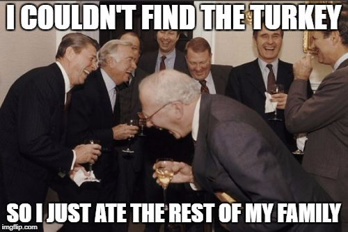Laughing Men In Suits Meme | I COULDN'T FIND THE TURKEY SO I JUST ATE THE REST OF MY FAMILY | image tagged in memes,laughing men in suits | made w/ Imgflip meme maker