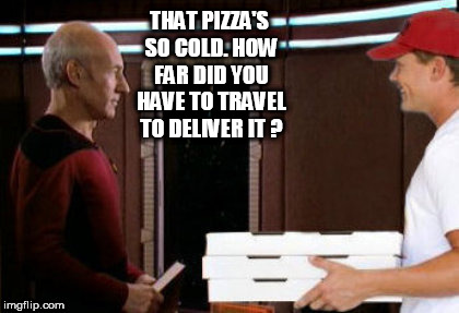 THAT PIZZA'S SO COLD. HOW FAR DID YOU HAVE TO TRAVEL TO DELIVER IT ? | image tagged in star trek week,star trek the next generation,star trek,pizza delivery,picard | made w/ Imgflip meme maker