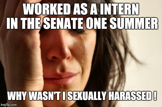First World Problems Meme | WORKED AS A INTERN IN THE SENATE ONE SUMMER WHY WASN'T I SEXUALLY HARASSED ! | image tagged in memes,first world problems | made w/ Imgflip meme maker