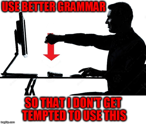 USE BETTER GRAMMAR SO THAT I DON'T GET TEMPTED TO USE THIS | made w/ Imgflip meme maker