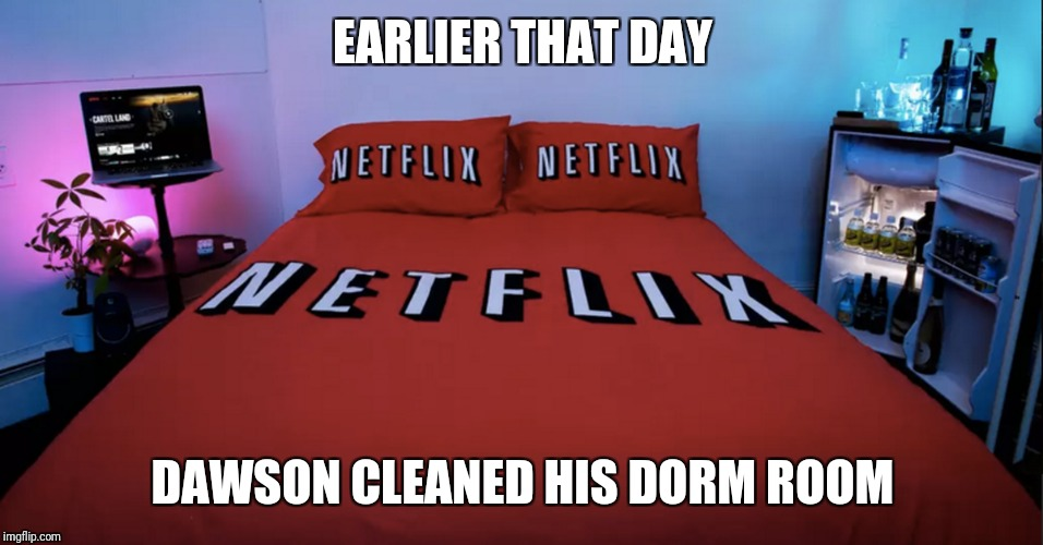 EARLIER THAT DAY DAWSON CLEANED HIS DORM ROOM | made w/ Imgflip meme maker