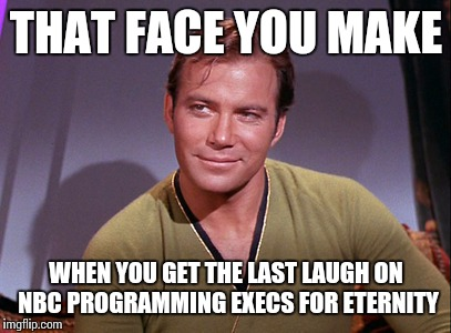 Star Trek Week ! A coolew, Tombstone1881 & brandi_jackson event Nov 20-27th | THAT FACE YOU MAKE WHEN YOU GET THE LAST LAUGH ON NBC PROGRAMMING EXECS FOR ETERNITY | image tagged in captain kirk,star trek week,memes | made w/ Imgflip meme maker