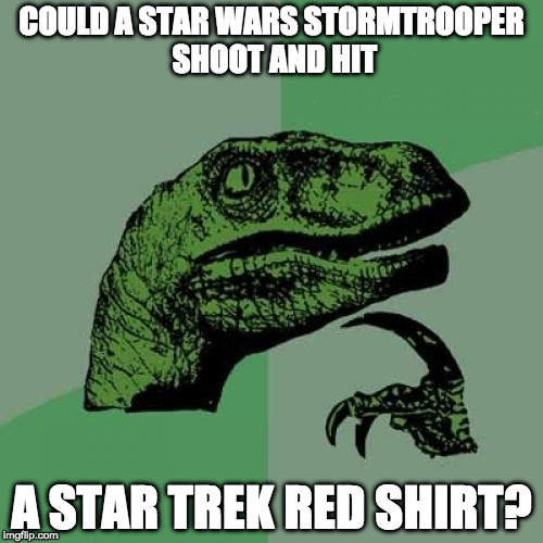 The battle could go on forever. | COULD A STAR WARS STORMTROOPER SHOOT AND HIT A STAR TREK RED SHIRT? | image tagged in memes,philosoraptor,star wars,stormtrooper,star trek week,red shirt | made w/ Imgflip meme maker