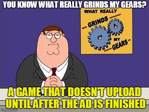 Gamesmanship | A GAME THAT DOESN'T UPLOAD UNTIL AFTER THE AD IS FINISHED | image tagged in funny | made w/ Imgflip meme maker