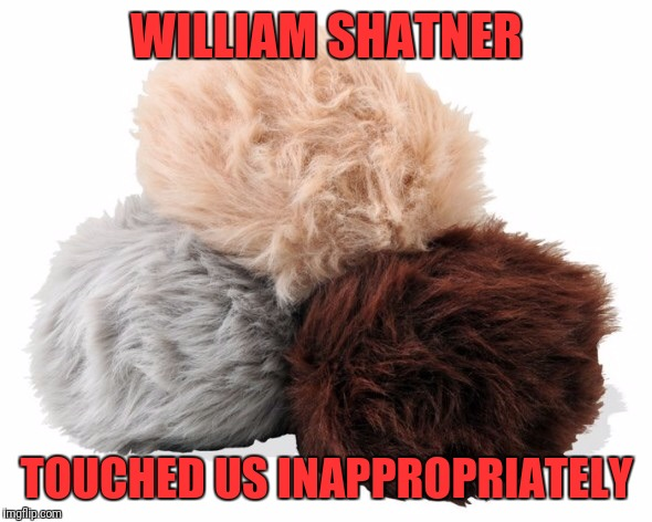 Troubled Tribbles | WILLIAM SHATNER TOUCHED US INAPPROPRIATELY | image tagged in tribbles,star trek week | made w/ Imgflip meme maker