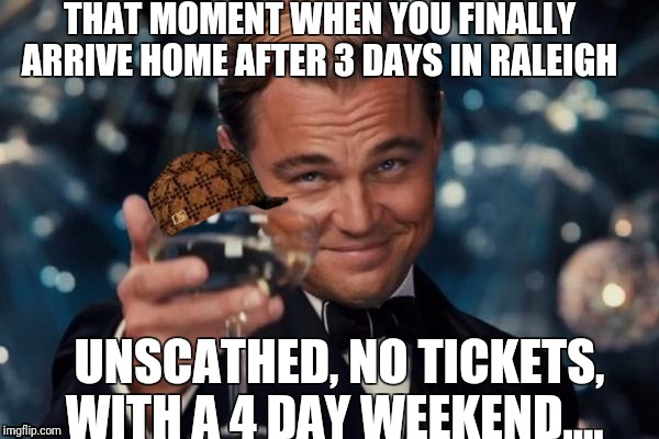 Leonardo Dicaprio Cheers Meme | THAT MOMENT WHEN YOU FINALLY ARRIVE HOME AFTER 3 DAYS IN RALEIGH UNSCATHED, NO TICKETS, WITH A 4 DAY WEEKEND.... | image tagged in memes,leonardo dicaprio cheers,scumbag | made w/ Imgflip meme maker