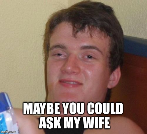 10 Guy Meme | MAYBE YOU COULD ASK MY WIFE | image tagged in memes,10 guy | made w/ Imgflip meme maker