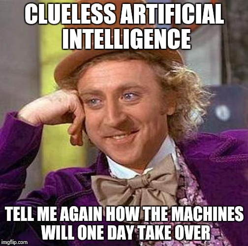 Creepy Condescending Wonka Meme | CLUELESS ARTIFICIAL INTELLIGENCE TELL ME AGAIN HOW THE MACHINES WILL ONE DAY TAKE OVER | image tagged in memes,creepy condescending wonka | made w/ Imgflip meme maker