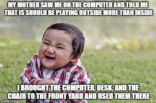 How to Break the System | MY MOTHER SAW ME ON THE COMPUTER AND TOLD ME THAT IS SHOULD BE PLAYING OUTSIDE MORE THAN INSIDE I BROUGHT THE COMPUTER, DESK, AND THE CHAIR  | image tagged in memes,evil toddler,breaking the system,funny,computer,outside | made w/ Imgflip meme maker