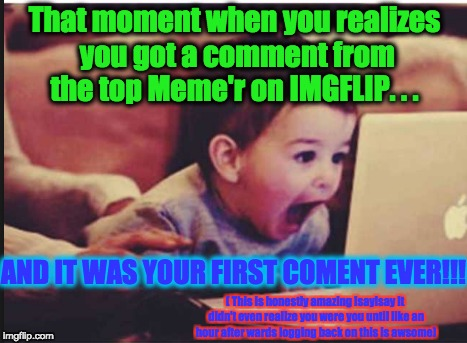 That moment when you realizes you got a comment from the top Meme'r on IMGFLIP. . . AND IT WAS YOUR FIRST COMENT EVER!!! ( This is honestly  | made w/ Imgflip meme maker