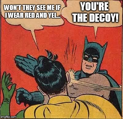 Batman Slapping Robin Meme | WON'T THEY SEE ME IF I WEAR RED AND YEL... YOU'RE THE DECOY! | image tagged in memes,batman slapping robin | made w/ Imgflip meme maker