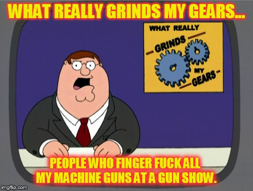 Peter Griffin News Meme | WHAT REALLY GRINDS MY GEARS... PEOPLE WHO FINGER F**K ALL MY MACHINE GUNS AT A GUN SHOW. | image tagged in memes,peter griffin news | made w/ Imgflip meme maker