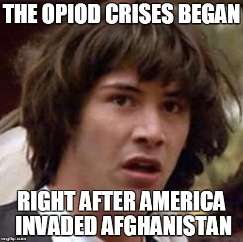 Conspiracy Keanu Meme | THE OPIOD CRISES BEGAN RIGHT AFTER AMERICA INVADED AFGHANISTAN | image tagged in memes,conspiracy keanu | made w/ Imgflip meme maker