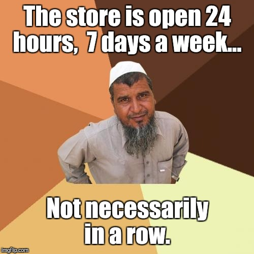The store is open 24 hours,  7 days a week... Not necessarily in a row. | made w/ Imgflip meme maker