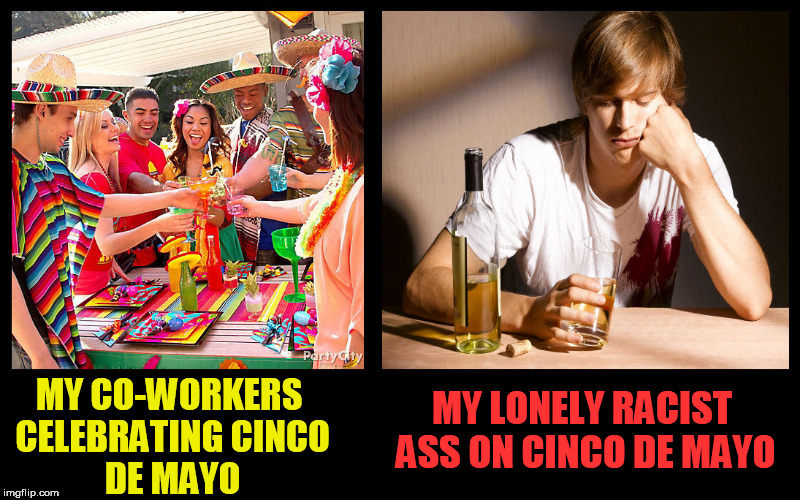 MY CO-WORKERS CELEBRATINGCINCO DE MAYO MY LONELY RACIST ASS ON CINCO DE MAYO | image tagged in cinco de mayo,racist,drunken loser,tequila,party,deadbeat | made w/ Imgflip meme maker
