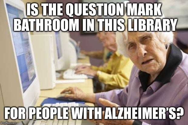 Old Lady | IS THE QUESTION MARK BATHROOM IN THIS LIBRARY FOR PEOPLE WITH ALZHEIMER'S? | image tagged in old lady,memes,funny,alzheimer's,transgender bathroom | made w/ Imgflip meme maker